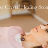 How to Use Crystal Healing Stones